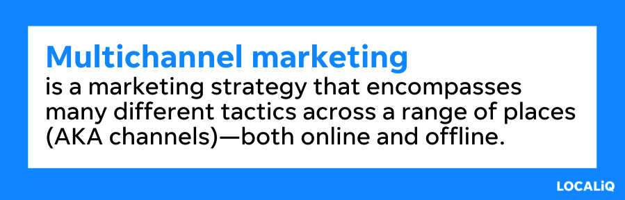 Multichannel marketing means your marketing strategy encompasses many different tactics across a range of channels